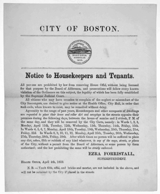 City of Boston. Notice to housekeepers and tenants. All persons are prohibited by law from removing House Offal, without being licensed for that purpose by the Board of Aldermen ... Ezra Forristall, Superintendent. Health Office, April 4th, 1859