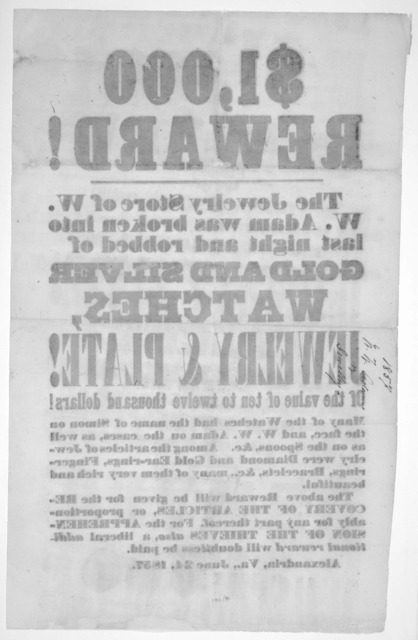$1,000 reward! The jewelry store of W. W. Adam was broken into last night and robbed of gold and silver watcher jewelry & plate of the value often to twelve thousand dollars! ... Alexandria, Va., June 24, 1857.