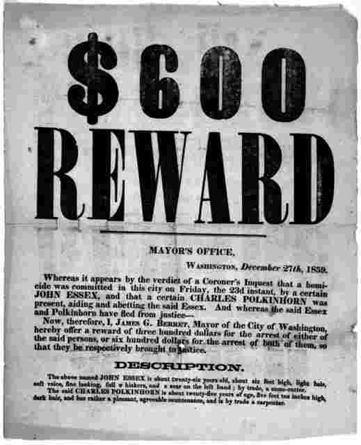 $600 reward. Mayor's office. Washington, December 27th, 1859. Whereas it appears by the verdict of a corner's inquest that a homicide was committed in this city on Friday, the 23d instant, by a certain John Essex, and that a certain Charl