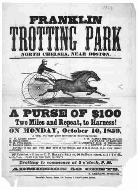 Franklin Trotting Park North Chelsea, near Boston. A purse of $100 two miles and repeat, to harness! on Monday, October 10, 1859 ... Admission 50 cents. S. Emerson, proprietor. Boston .Farwells & Forrest, Steam Job printers, 5 Lindell Str