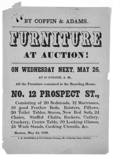 ... Furniture at auction! on Wednesday next, May 25 at 10 o'clock, A. M., All the furniture contained in the boarding house, No. 12 Prospect St., ... Boston, May 24, 1859. Boston. J. E. Farwell& Co's Steam presses, No. 2. Spring Lane.