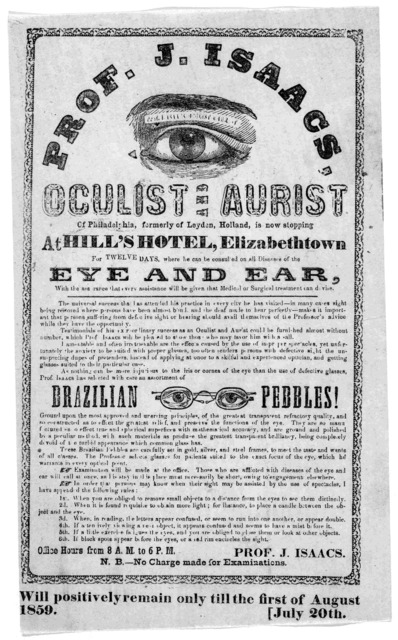 Prof. J. Isaacs, oculist and aurist of Philadelphia, formerly of Leyden, Holland, is now stopping at Hill's hotel, Elizabethtown for twelve days where he can be consulted on all diseases of the eye and ear ... Prof. J. Isaacs. N. B. No charge ma
