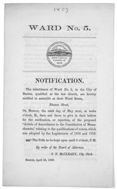 Ward No. 5 Notification. The inhabitants of Ward No. 5, in the City of Boston, qualified as the law directs, are hereby notified to assembly at their Ward Room, Blossom Street, on Monday, the ninth day of May next ... to give in their ballots fo