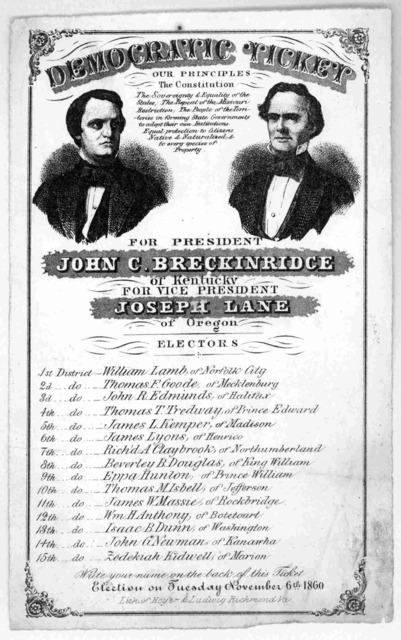 Democratic ticket. Our principals the constitution. For President John C. Breckinridge of Kentucky For Vice President Joseph Lane of Oregon. Electors .... Election on Tuesday, November 6th, 1860. Lith of Hoyer & Ludwig, Richmond, Va.