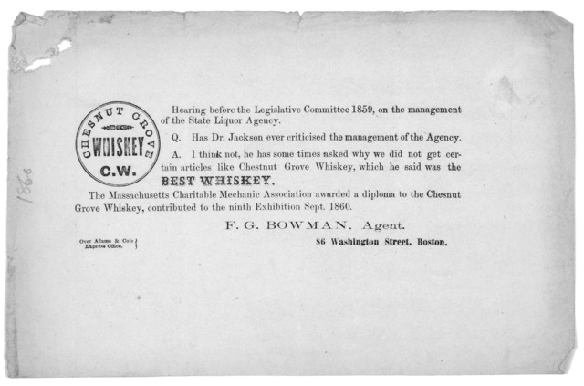 Hearing before the Legislative Committee 1859, on the management of the State Liquor agency ... The Massachusetts Charitable mechanic association awarded a deploma to the Chestnut Grove Whiskey, contributed to the ninth exhibition, Sept. 1860 F.