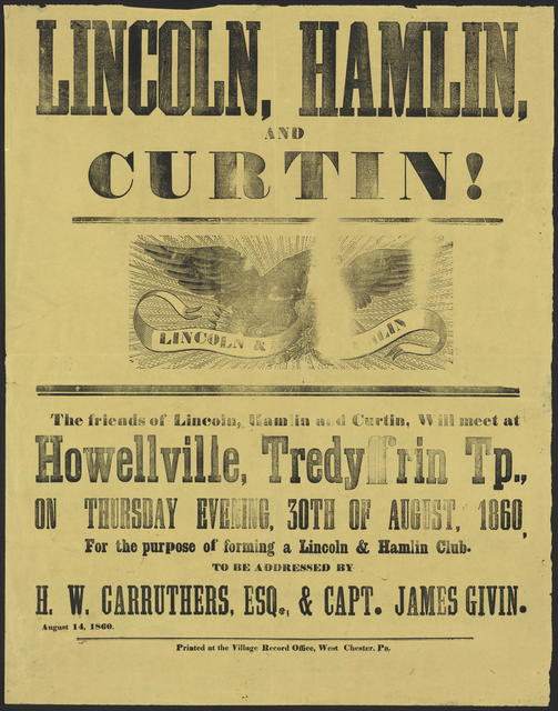 Lincoln, Hamlin, and Curtin! The friends of Lincoln, Hamlin and Curtin, Will meet at Howellville, Tredyffrin Tp., on Thursday evening, 30th of August, 1860, for the purpose of forming a Lincoln & Hamlin Club. To be addressed by H. W. Currether, Esq., & Capt. James Givin.