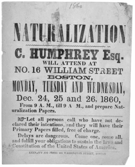 Naturalization. C. Humphrey Esq. will attend at No. 16 William Street Boston, Monday, Tuesday and Wednesday, Dec. 24, 25 and 26, 1860. From 9 A. M., til 9 P. M., and prepare naturalization papers ... Boston, Keenan's Job press, 104 Washington St