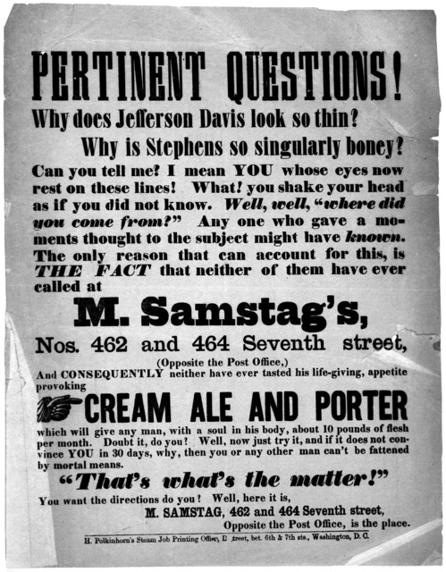 Pertinent questions'. Why does Jefferson Davis look so thin? Why is Stephens so singularly boney? .... The fact that neither of them have ever called at M. Samstag's Nos. 462 and 464, Seventh street and consequently neither have ever tasted his