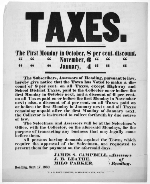 Taxes ... The subscribers, assessors of Reading, pursuant to law, hereby give notice that the Town has voted to make a discount of 8 per cent on all taxes ... Assessors of Reading. Reading, Sept. 17, 1860 ... Boston, W. & E. Howe, printers, 39 M