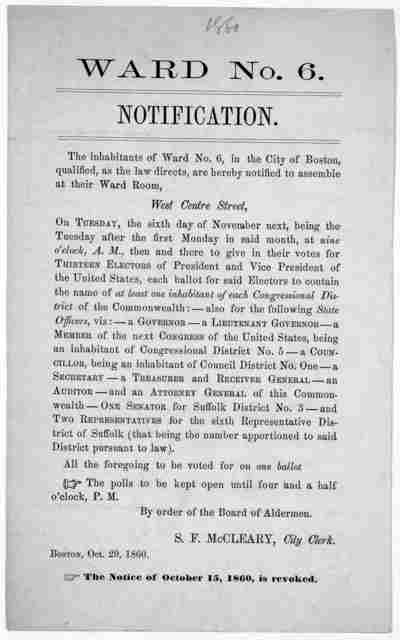 Ward No. 6. Notification. The inhabitants of Ward no. 6, in the City of Boston, qualified as the law directs, are hereby notified to assemble at their Ward Room West Centre Street on Tuesday, the sixth day of November ... then and there to give