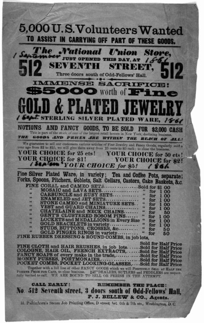 5,000 U. S. volunteers wanted to assist in carrying off part of these goods. The National Union store, just opened this day, at 512 Seventh street. Immense sacrifice! $5000 worth of fine gold & plated jewelry ... Washington, D. C. H. Polk