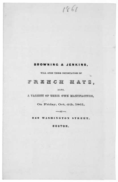 Browning & Jenkins, will open their importation of French hats, also a variety of their own manufacture, on Friday, Oct. 4th, 1861. 249 Washington Street. Boston.