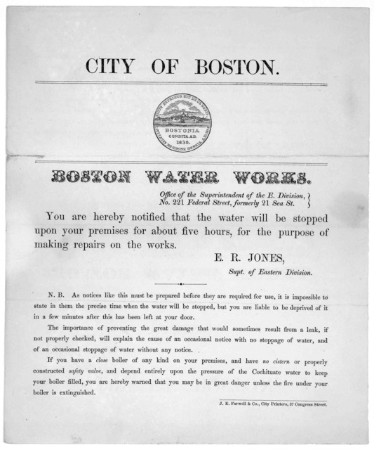 City of Boston. Boston water works ... You are hereby notified that the water will be stopped upon your premises for about five hours, for the purpose of making repairs on the works. A. Stanwood, Supt. of Eastern Division ... J. E. Farwell & Co.
