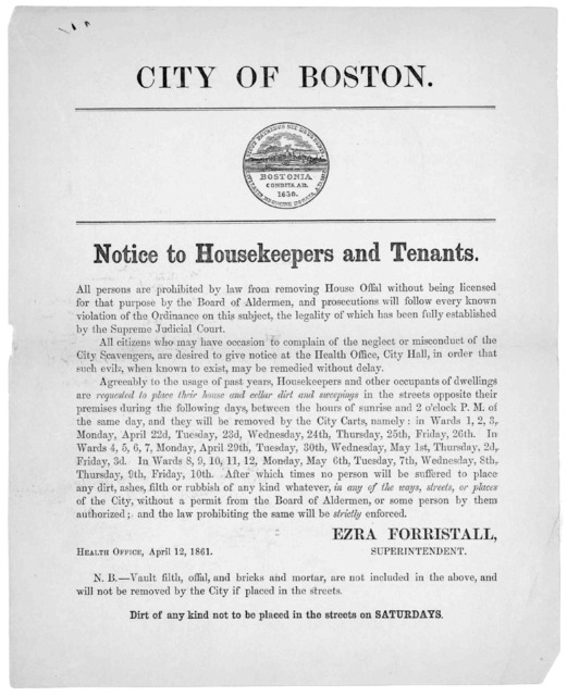 City of Boston. Notice of housekeepers and tenants. All persons are prohibited by law from removing house offal without being licensed for that purpose by the Board of Aldermen ... Ezra Forristall, Superintendent. Health office, April 12. 1861 .