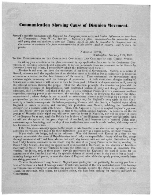 Communication showing cause of disunion movement. Seward's probable connection with England for European power here, and traitor influences to overthrow the government, from W. C. Jewett ... Washington, February 11th, 1861.