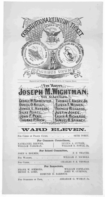 Constitutional Union ticket ... For Mayor Joseph M. Wightman. For aldermen ... Ward eleven .... [Boston] Engraved and printed by J. E. Farwell & Co. 32 Congress Street [1861].