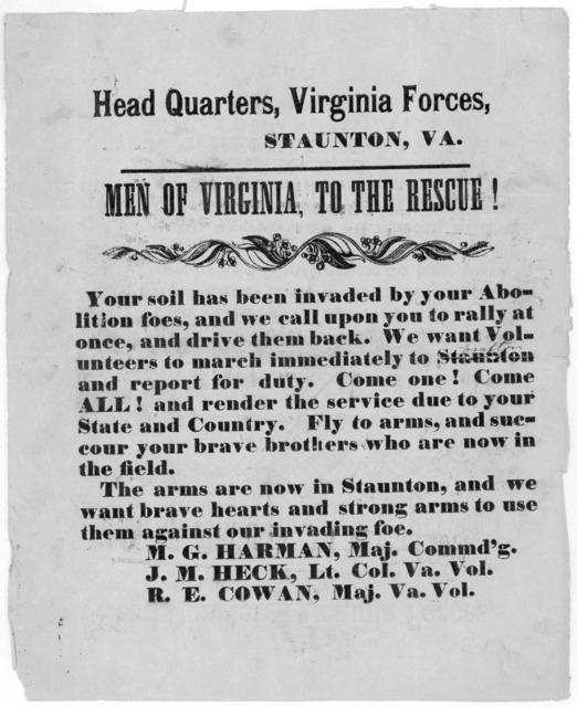 Head quarters, Virginia forces, Staunton, Va. Men of Virginia, to the rescue! Your soil has been invaded by your abolition foes, and we call upon you to rally at once, and drive them back. We want volunteers to march immediately to Staunton and