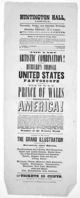 Huntington Hall. Lowell. Thursday, Friday and Saturday evenings, March 7, 8 and 9 also Saturday afternoon at 3 o'clock ... The artistic combination! entitled Hubbad's colossal United States pantoscope of the tour of H. R. H. Prince of Wales thro