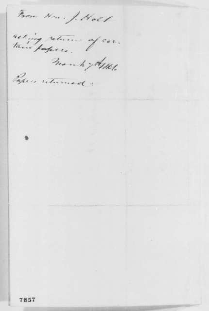 Joseph Holt to Abraham Lincoln, Thursday, March 07, 1861  (Requests return of papers)