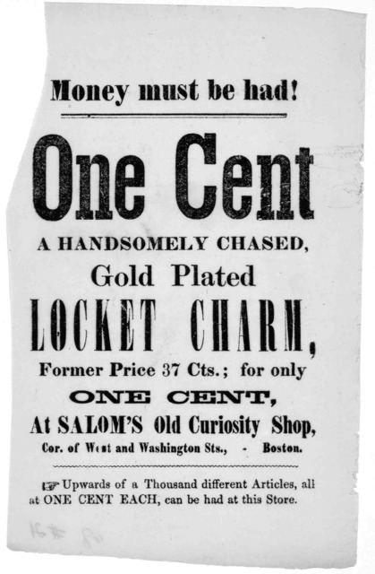 Money must be had! One cent a handsomely chased gold plated locket charm, former price 37 cents.; for only one cent. at Salom's Old curiosity shop. Cor. of West and Washington Sts., Boston [1861].