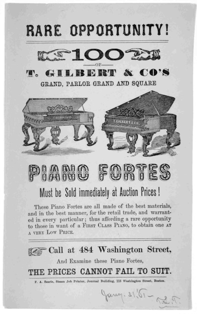 Rare opportunity! 100 of T. Gilbert & Co's grand, parlor grand and square piano fortes must be sold immediately at auction prices ... Boston, F. A. Searle, Steam job printer, Journal building, 118 Washington Street [1861].