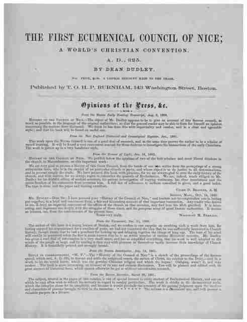 The first ecumenical council of Nice; a world's Christian convention. A. D., 325 By Dean Dudley 8 vo. Price $1.00 A liberal discount made to the trade. Published by T. O. H. O. Burnham, 143 Washington Street, Boston. Opinions of the Press
