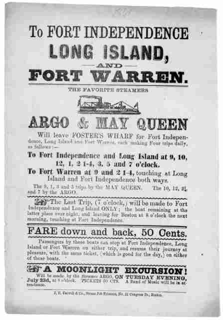 To Fort Independence Long Island and Fort Warren. The favorite steamers Argo and May Queen will leave Foster's wharf for Fort Independence, Long Island and Fort Warren, each making four trips daily ... A moonlight excursion will be made by the S