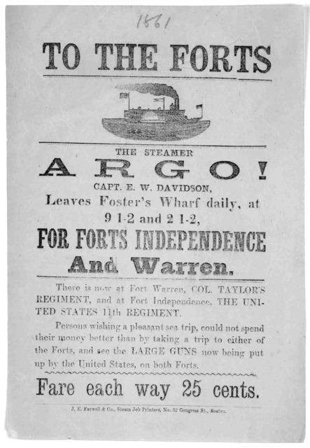 To the forts. The steamer Argo! Capt. E.W. Davidson, leaves Foster's wharf daily, at 9 1-2 and 2 1-2 for Forts Independence and Warren ... Fare each way 25 cents. Boston. J. E. Farwell & Co. Steam Job Printers No. 32 Congress Street.