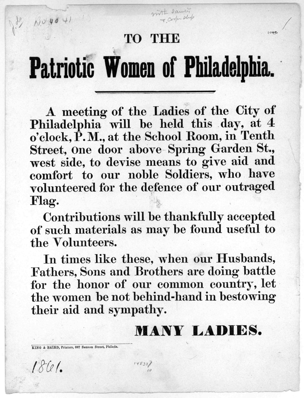 To the patriotic women of Philadelphia. A meeting of the ladies of the City of Philadelphia will be held this day, at 4 o'clock, P. M., at the School Room, in Tenth Street ... to devise means to give aid and comfort to our noble soldiers ... [Si