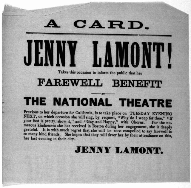 A card Jenny Lamont! takes this occasion to inform the public that her farewell benefit at the National theatre previous to her departure for California is to take place on Tuesday evening next ... Jenny Lamont. [Washington, D. C. n. d.].