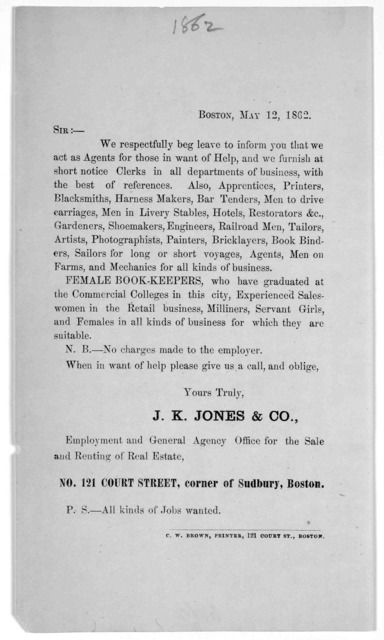 Boston, May 12, 1862. Sir:- We respectfully beg leave to inform you that we act as agents for those in want of help, and we furnish at short notice clerks in all departments of business, with the best of references ... J. K. Jones & Co ... Bosto