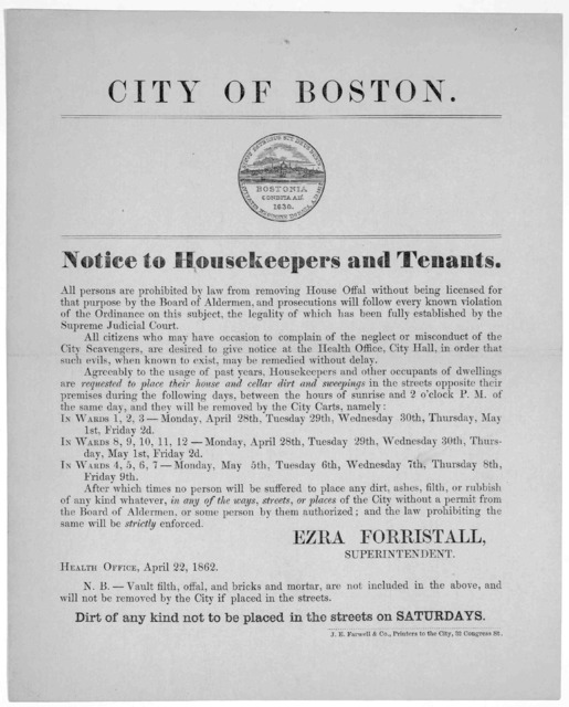 City of Boston. Notice to housekeepers and tenants. All persons are prohibited by law from removing house offal without being licensed for that purpose ... Ezra Forristall, Superintendent. Health Office. April 22, 1862 ... J. E. Farwell & Co. pr