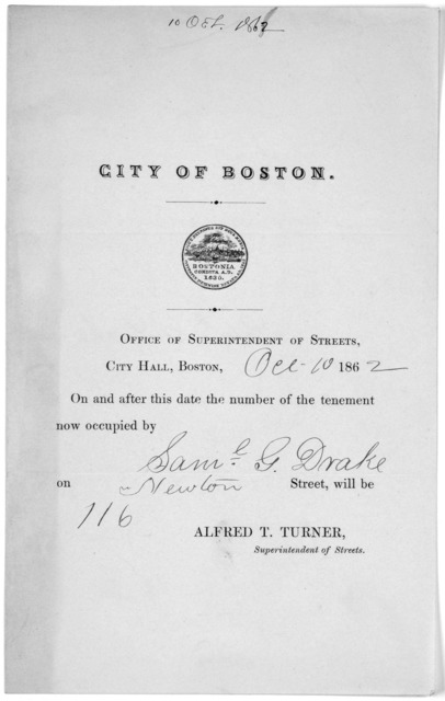 City of Boston. Office of Superintendent of Streets, City Hall, Boston Oct 10, 1862 On and after this date the number of the tenement now occupied by Sam. G. Drake on Newton Street, will be 116 Alfred T. Turner Superintendent of Streets.