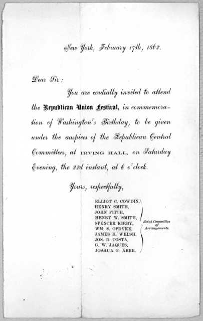 Dear Sir: You are cordially invited to attend the Republican Union festival, in commemoration of Washington's birthday, to be given under the auspices of the Republican Central committees, at Irving Hall, on Saturday Evening, the 22d instant, at