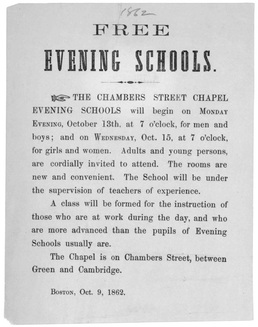 Free evening schools. The Chambers Street Chapel Evening Schools will begin on Monday evening, October 13th, at 7 o'clock, for men and boys; and on Wednesday, Oct. 15 at 7 o'clock for girls and women ... Boston, Oct. 9, 1862.