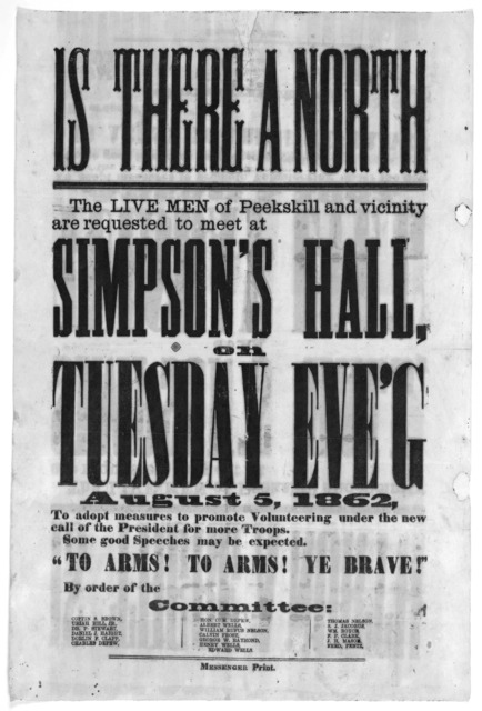"Is there a north. The live men of Peekskill and vicinity are requested to meet at Simpson's Hall, on Tuesday Eve's August 5, 1862 to adopt measures to promote volunteering under the new call of the president for more troops ... ""To arms! to arms"