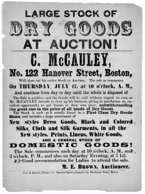 Large stock of dry goods at auction! C. McCauley, No. 112 Hanover Street, Boston, will close out his entire stock at auction. The sale to commence on Thursday, July 17, at 10 o'clock A. M ... M. E. Brown auctioneer. Boston. Geo. B. Hamlin, print