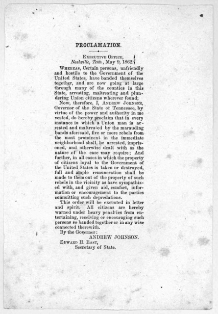 Proclamation. Executive office. Nashville, Tenn., May 9, 1862. Whereas certain persons, unfriendly and hostile to the government of the United States, have banded themselves together.. and are now going at large ... plundering Union citizens whe