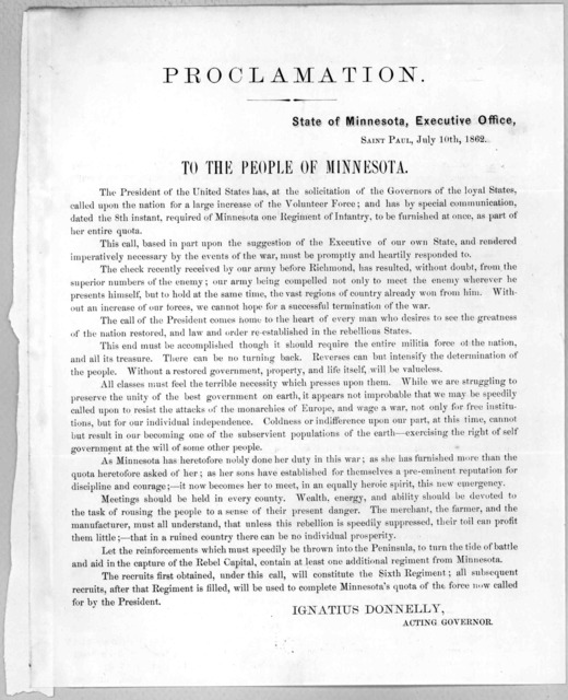 Proclamation. State of Minnesota. Executive office, Saint Paul, July 10th, 1862. To the people of Minnesota. The President of the United States has, at the solicitation of the Governors of the loyal states called upon the nation for a large incr