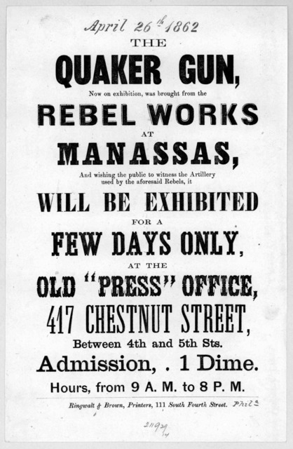 "The Quaker gun, now on exhibition, was brought from the rebel works at Manassas, and wishing the public to witness the artillery used by the aforesaid rebels, it will be exhibited for a few days only at the old ""Press"" office, 417 Chestnut Stree"