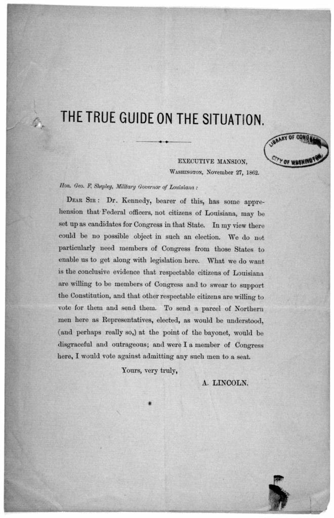 The true guide on the situation. Executive mansion. Washington, November 27, 1862. Hon. Geo. F. Shepley, Military governor of Louisiana. Dear Sir: Dr. Kennedy, bearer of this, has some apprenhension that Federal officers, not citizens of Louisia