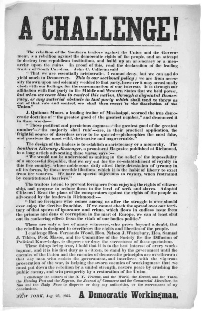 A challenge! The rebellion of the southern traitors against the Union and the government, is a rebellion against the democratic rights of the people ... [Signed] A Democratic workingman. New York, Aug. 25, 1863.