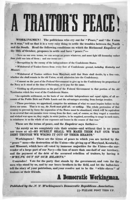 """A traitor's peace! Workingmen! The politicans who cry out for """"peace,"""" and """"The Union as it was,"""" tell us that it is a very easy thing to settle the troubles between the North and the South. Read the following conditions on which the Richmond En"""