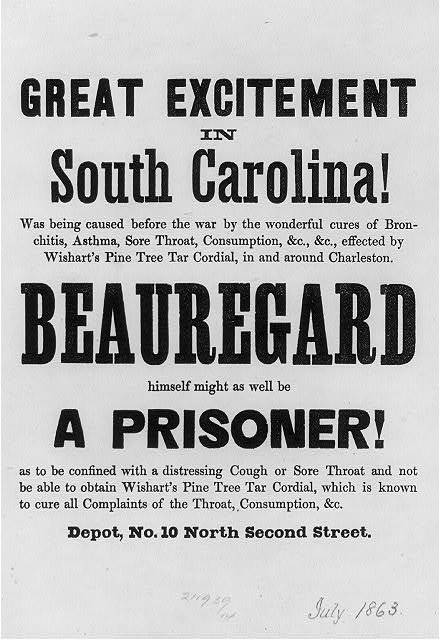 "[Adv. for Wishart's Pine Tree Tar Cordial (patent medicine) in small type; large type reads ""Great Excitement in South Carolina! Beauregard himself might as well be a Prisoner!""; no illus]"
