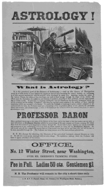 Astrology! What is astrology? ... Professor Baron has a profound knowledge of the rules of the Science of the stars ... Fee in full. Ladies 50 cts. Gentlemen $1. N. B. The Professor will remain in the city a short time only. Boston. J. H.