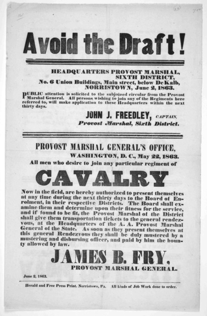 Avoid the draft! ... All men who desire to join any particular regiment of cavalry now in the field, are hereby authorized to present themselves at any time during the next thirty days ... James B. Fry Provost Marshal General. Norristown, Pa. He