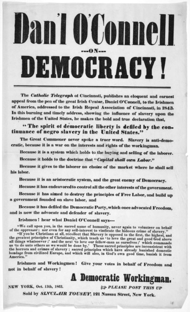 Dan'l O'Connell ---on--- democracy! ... Irishmen and workingmen! Give your votes in behalf of freedom and not in behalf of slavery'. A Democratic workingman. New York, Oct. 13th, 1863.