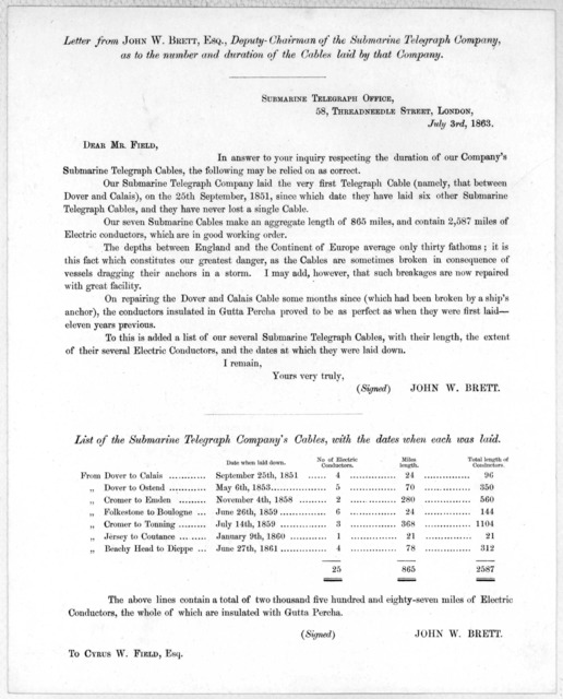 Letter from John W. Brett, Esq., Deputy-Chairman of the Submarine telegraph company, as to the number and duration of the cables laid by that company. Submarine telegraph office, 58 Threadneedle street, London, July 3rd, 1863. Sear Mr. Field ...