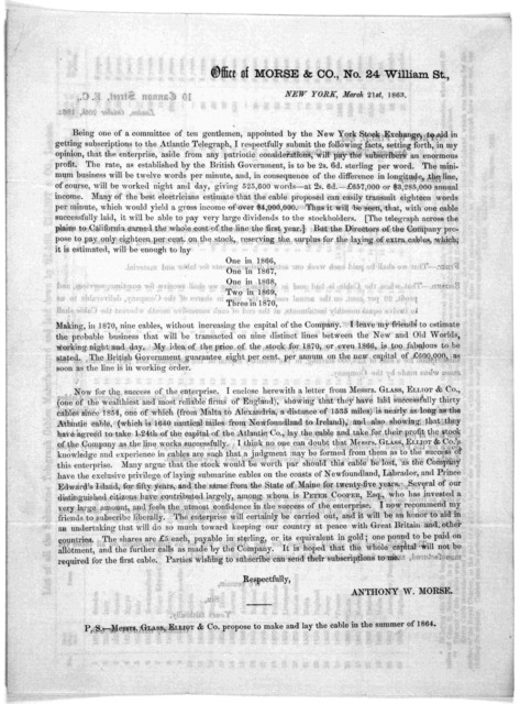 Office of Morse & Co., No. 24 William St. New York, March 21st, 1863. Being one of a committee of ten gentlemen, appointed by the New York Stock Exchange, to aid in getting subscriptions to the Atlantic Telegraph, I respectfully submit the follo
