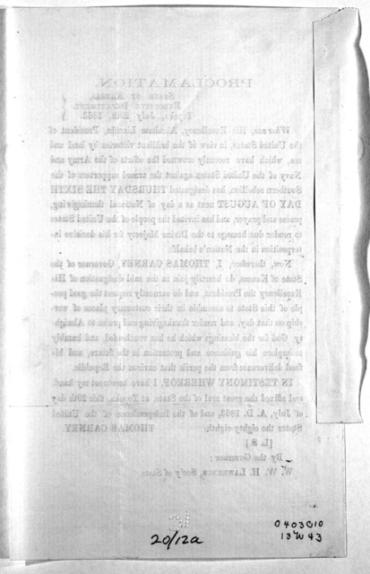 Proclamation. State of Kansas, Executive department. Topeka, July 29th, 1863. Whereas, His Excellency, Abraham Lincoln ... has designated Thursday the sixth day of August next as a day of National thankgiving, praise and prayer ... I have hereto